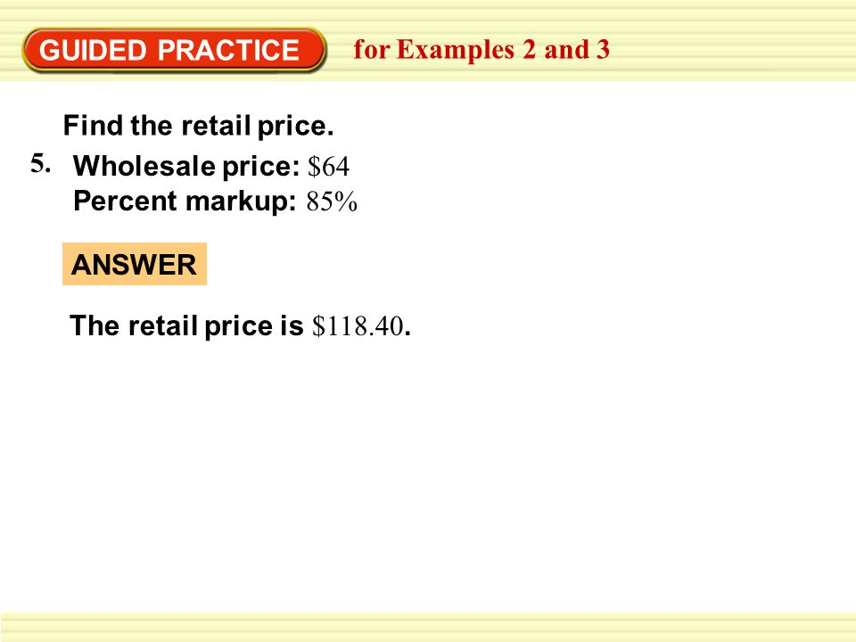 GUIDED PRACTICE for Examples 2 and 3. Find the retail price. 5. Wholesale price: $64. Percent markup: 85%