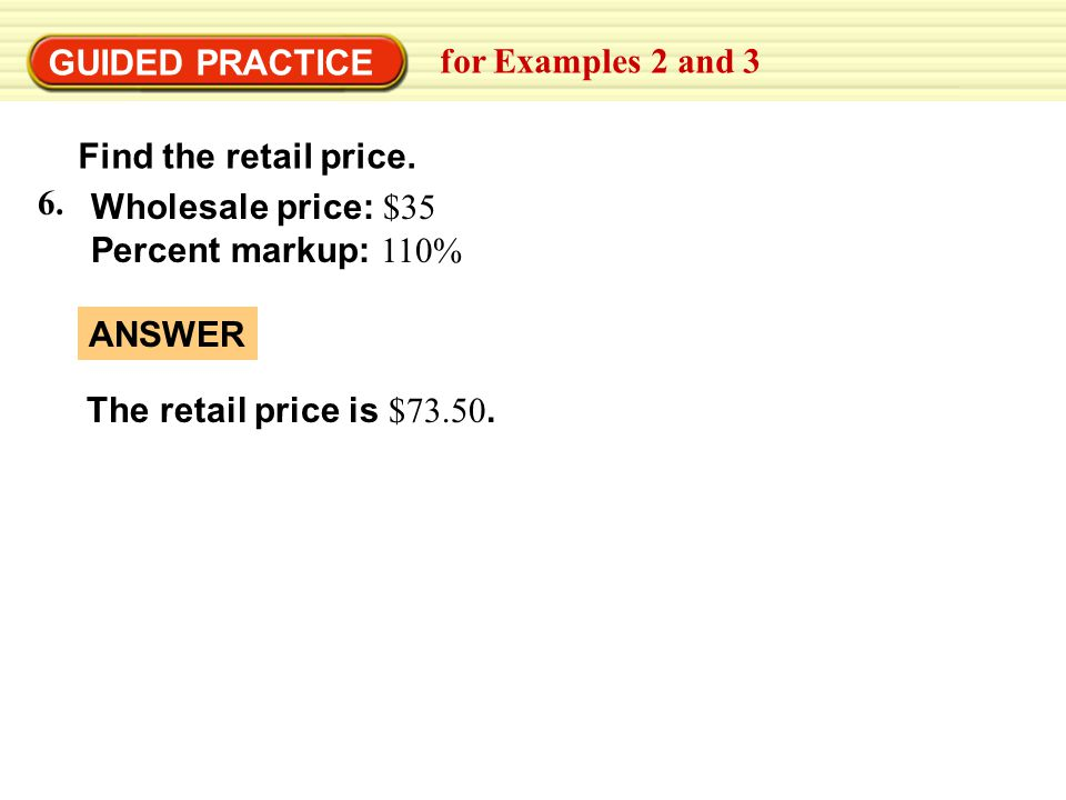 GUIDED PRACTICE for Examples 2 and 3. Find the retail price. 6. Wholesale price: $35. Percent markup: 110%