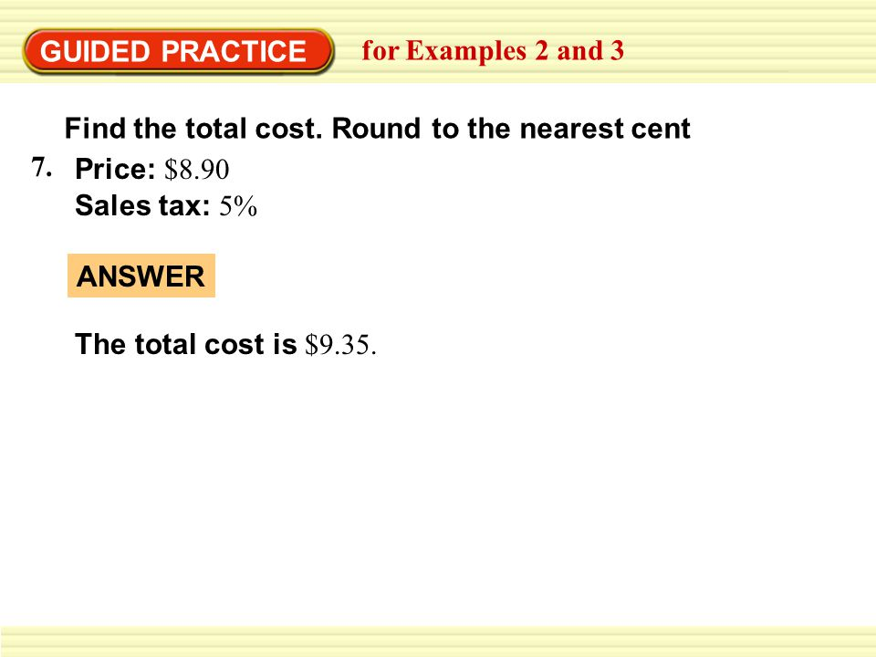 GUIDED PRACTICE for Examples 2 and 3. Find the total cost. Round to the nearest cent. 7. Price: $8.90.