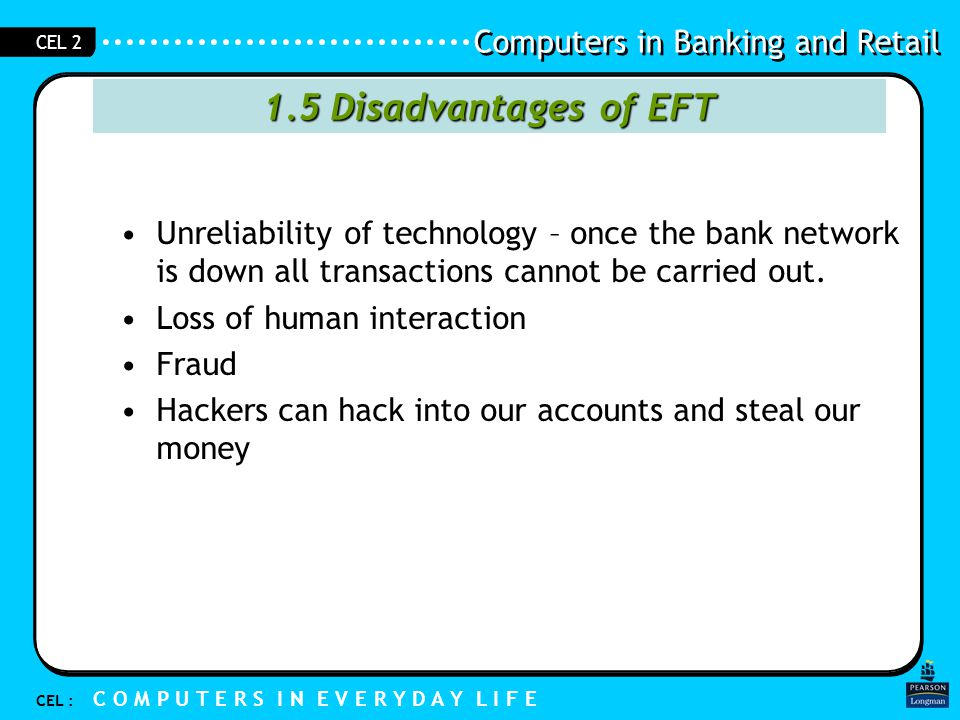 1.5 Disadvantages of EFT Unreliability of technology – once the bank network is down all transactions cannot be carried out.