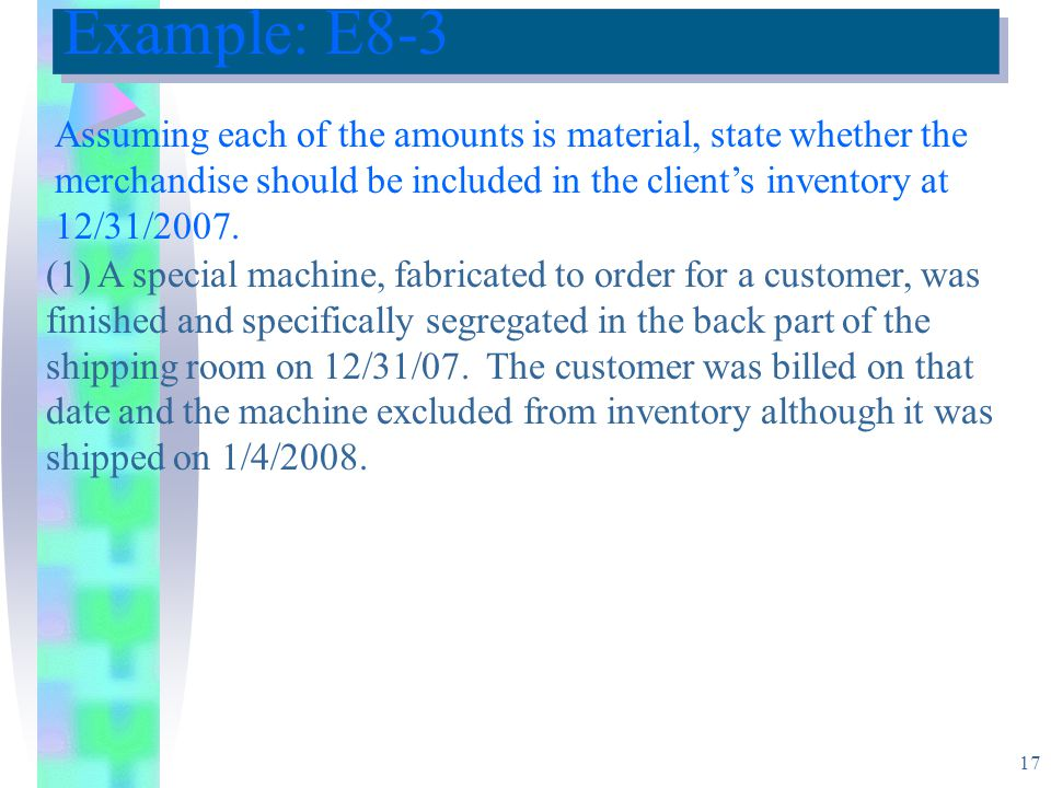 Example: E8-3 Assuming each of the amounts is material, state whether the merchandise should be included in the client's inventory at 12/31/2007.