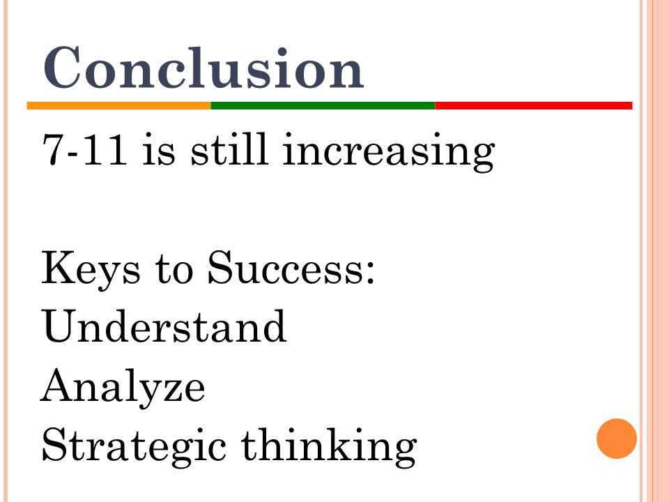 Conclusion 7-11 is still increasing Keys to Success: Understand