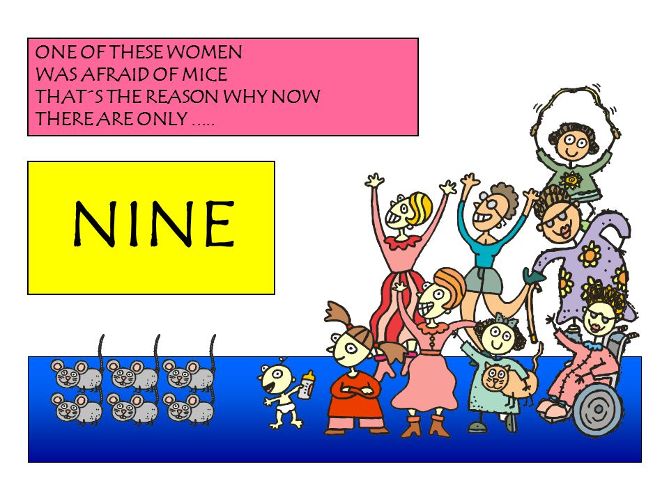NINE ONE OF THESE WOMEN WAS AFRAID OF MICE THAT´S THE REASON WHY NOW