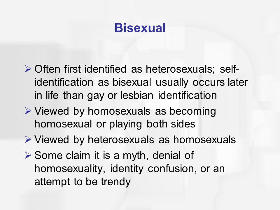 Bisexual Often first identified as heterosexuals; self-identification as bisexual usually occurs later in life than gay or lesbian identification.