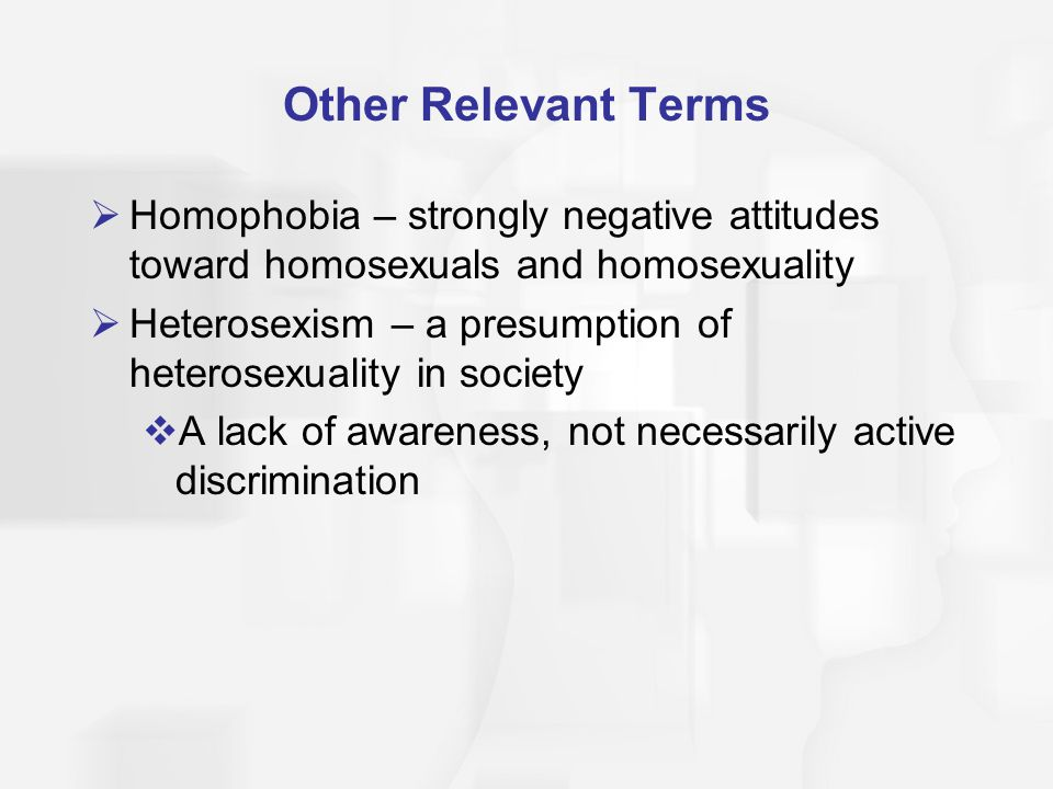 Other Relevant Terms Homophobia – strongly negative attitudes toward homosexuals and homosexuality.