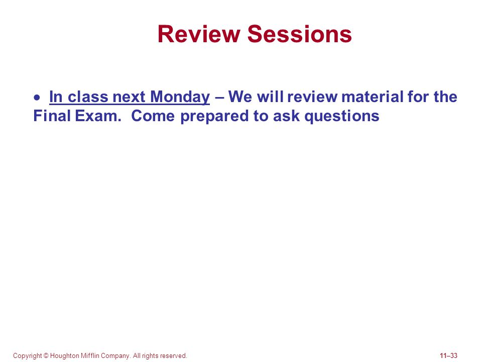 Review Sessions  In class next Monday – We will review material for the Final Exam. Come prepared to ask questions.