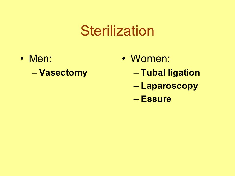 Sterilization Men: Women: Vasectomy Tubal ligation Laparoscopy Essure