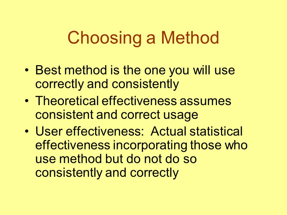Choosing a Method Best method is the one you will use correctly and consistently. Theoretical effectiveness assumes consistent and correct usage.