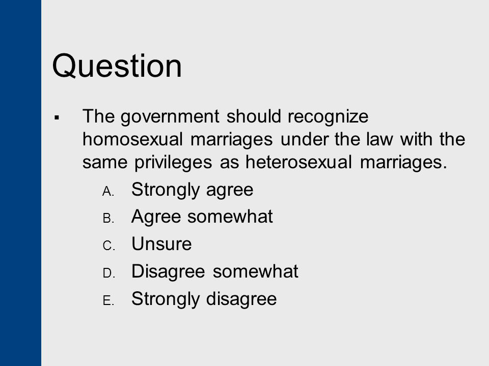 Question The government should recognize homosexual marriages under the law with the same privileges as heterosexual marriages.
