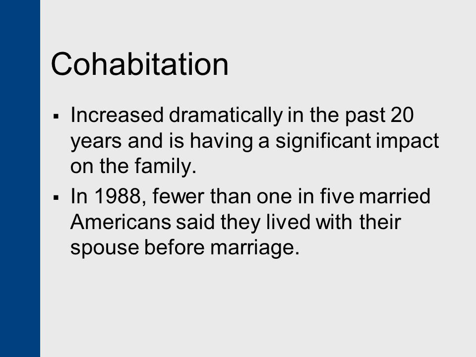 Cohabitation Increased dramatically in the past 20 years and is having a significant impact on the family.