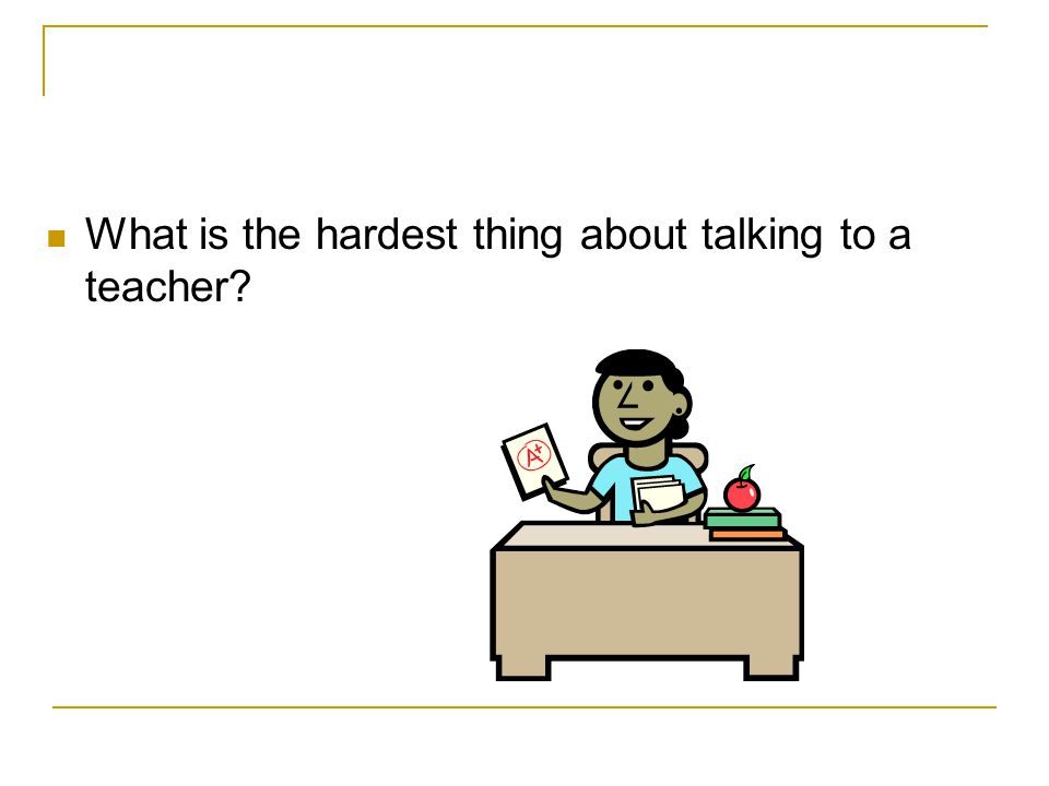 What is the hardest thing about talking to a teacher
