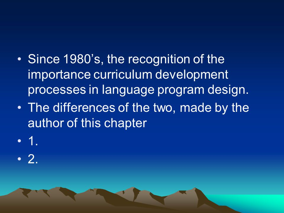 Since 1980's, the recognition of the importance curriculum development processes in language program design.