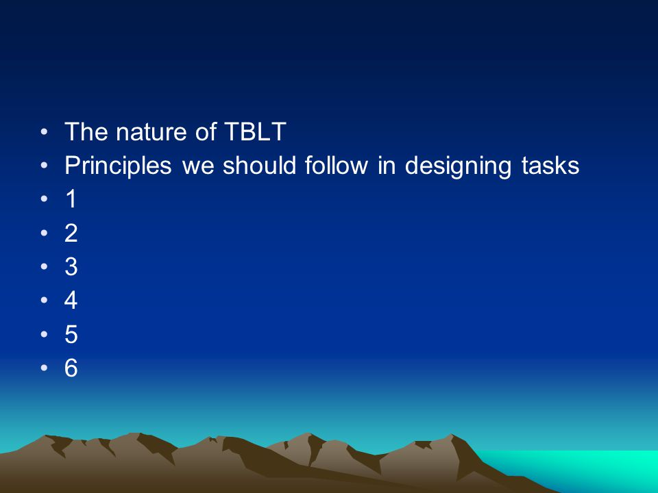 The nature of TBLT Principles we should follow in designing tasks 1 2 3 4 5 6