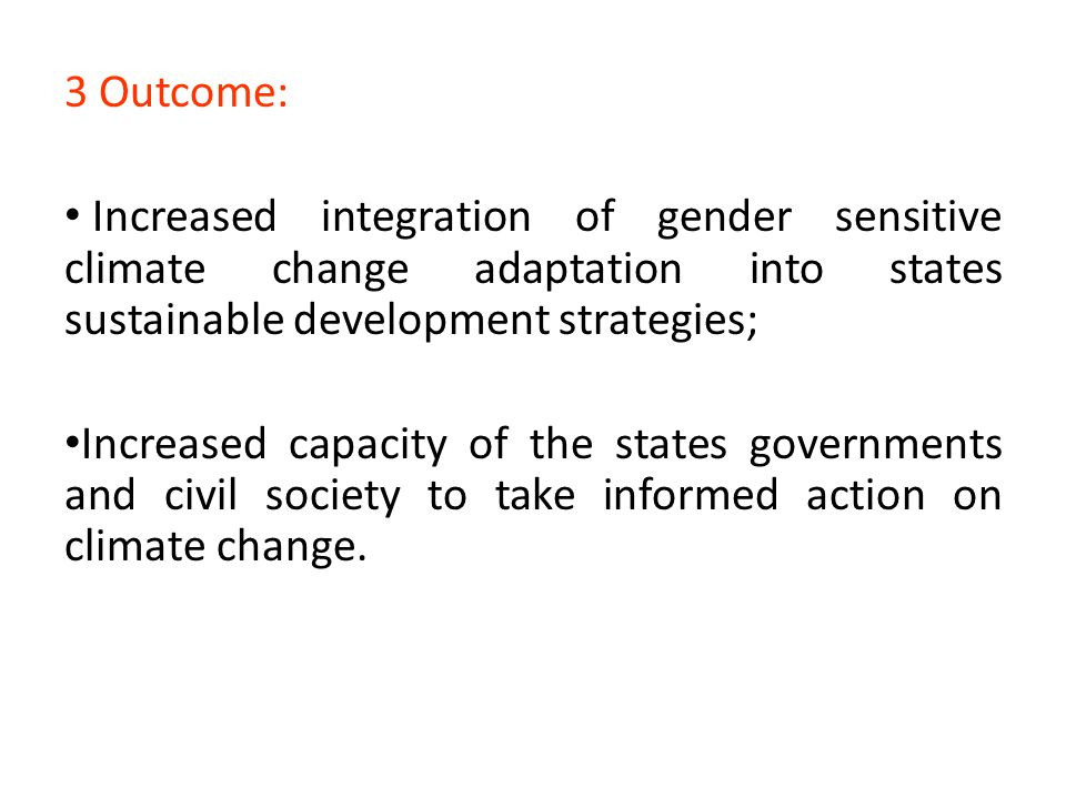 3 Outcome: Increased integration of gender sensitive climate change adaptation into states sustainable development strategies;