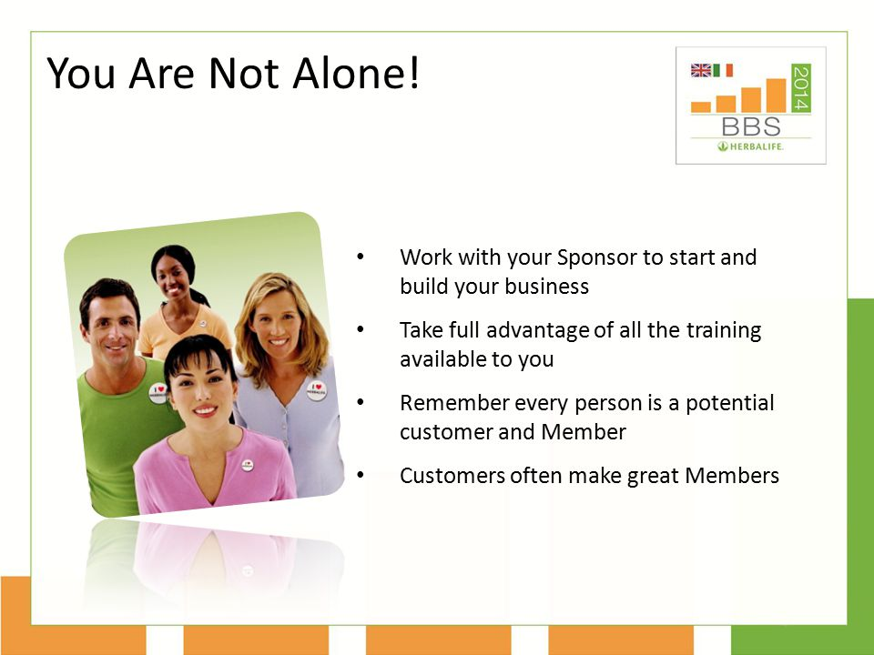 You Are Not Alone! Work with your Sponsor to start and build your business. Take full advantage of all the training available to you.