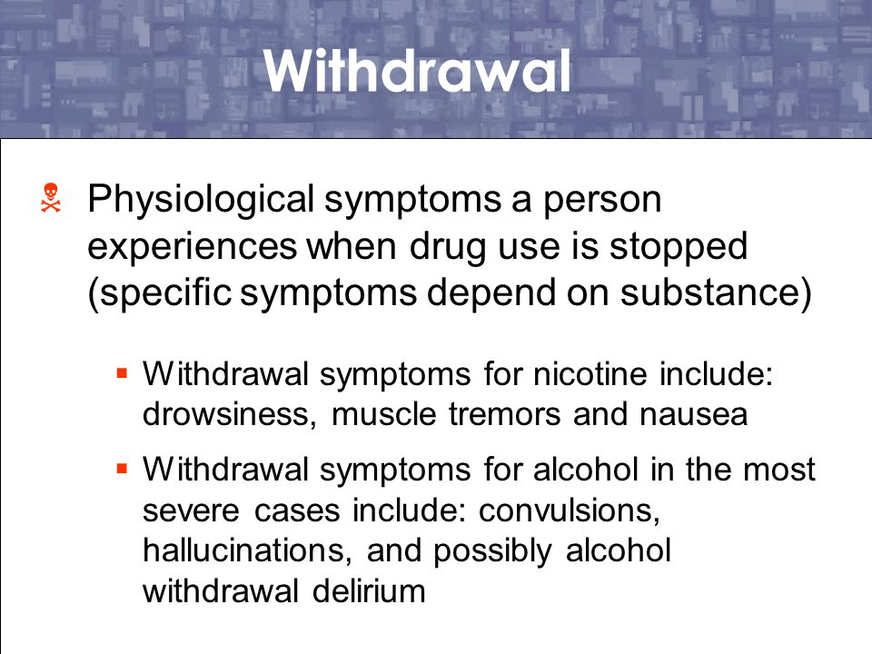 Withdrawal Physiological symptoms a person experiences when drug use is stopped (specific symptoms depend on substance)