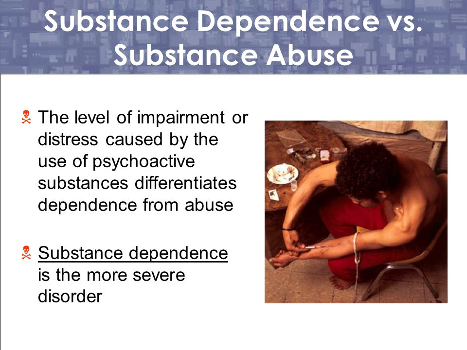 Substance Dependence vs. Substance Abuse