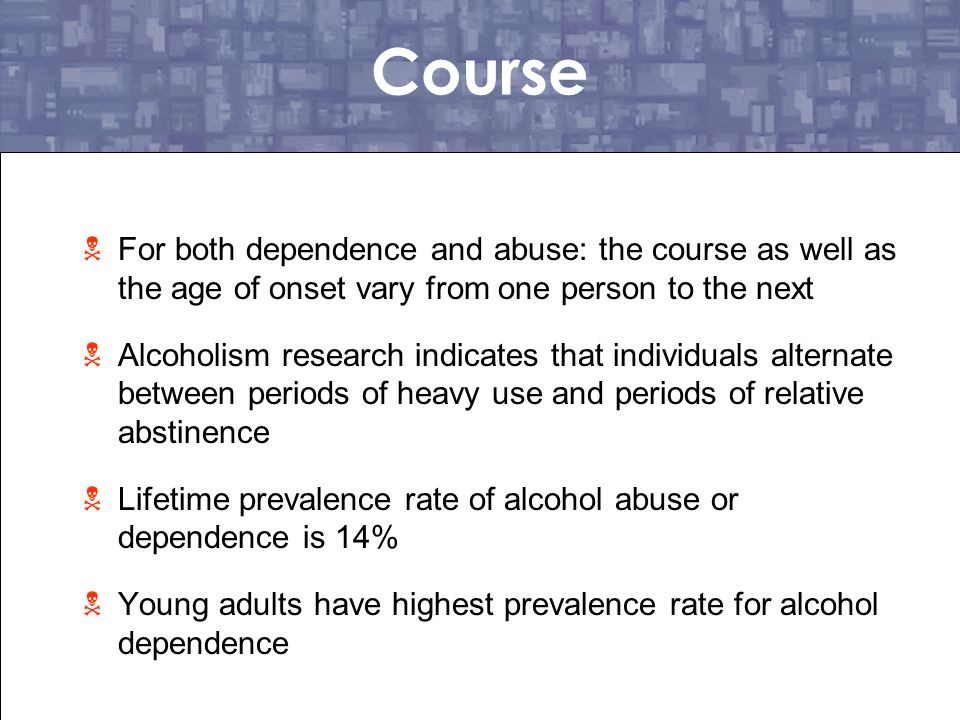 Course For both dependence and abuse: the course as well as the age of onset vary from one person to the next.