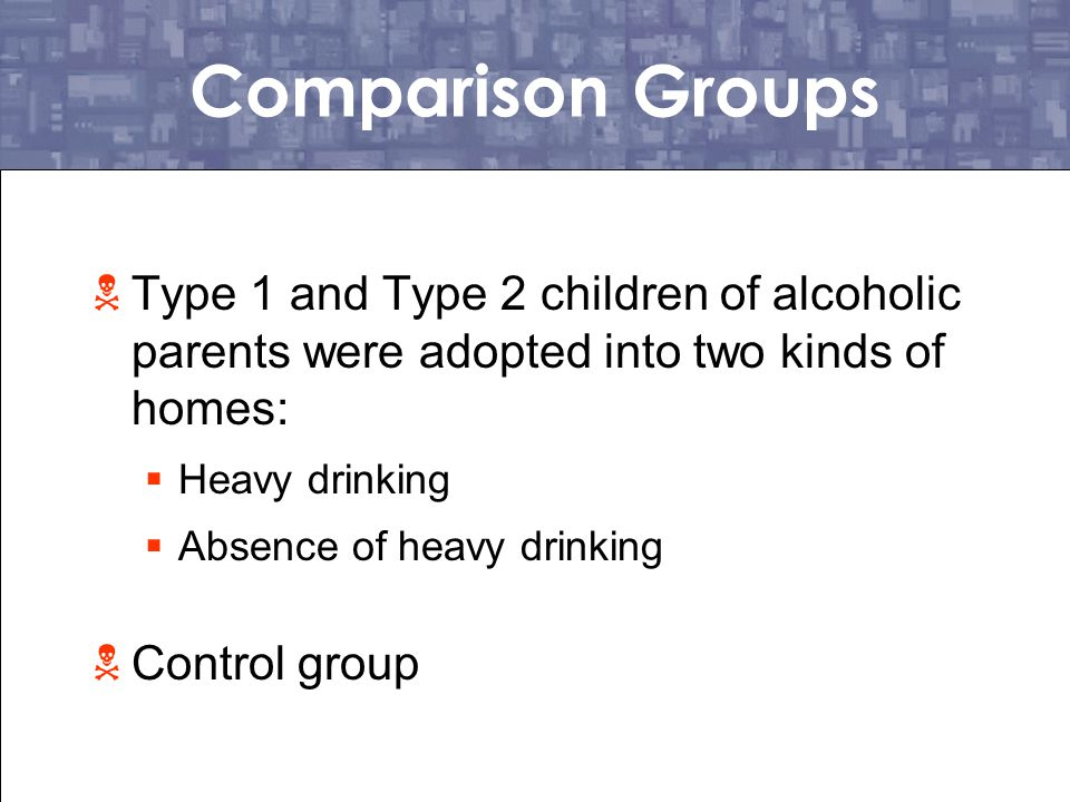 Comparison Groups Type 1 and Type 2 children of alcoholic parents were adopted into two kinds of homes: