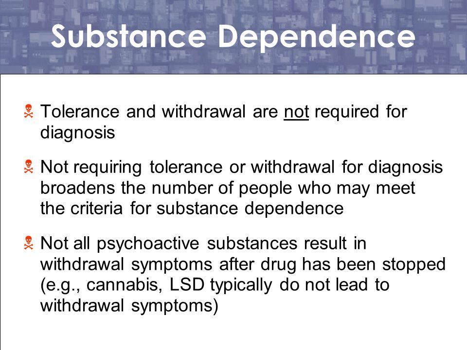 Substance Dependence Tolerance and withdrawal are not required for diagnosis.
