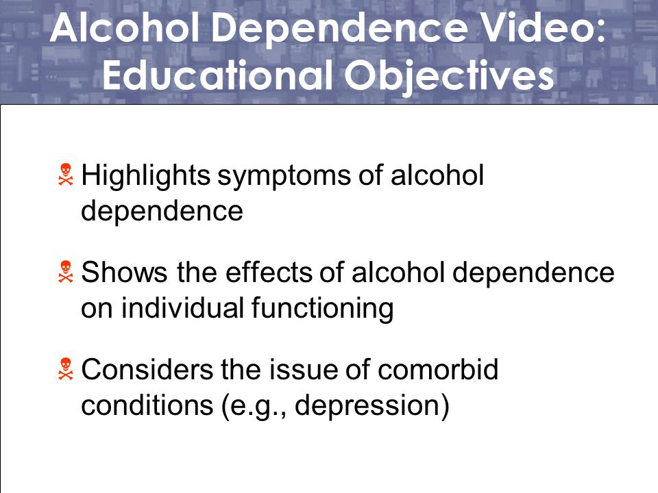 Alcohol Dependence Video: Educational Objectives