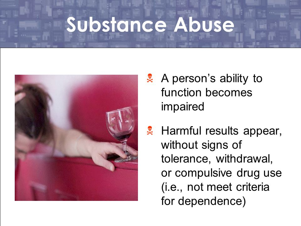 Substance Abuse A person's ability to function becomes impaired