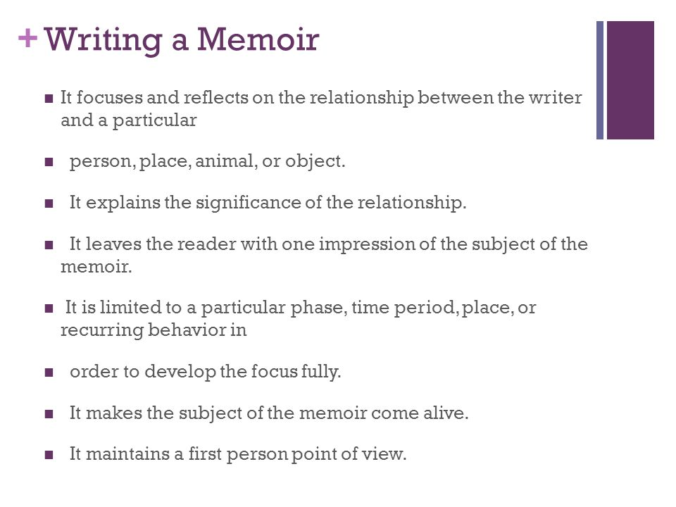 Writing a Memoir It focuses and reflects on the relationship between the writer and a particular. person, place, animal, or object.