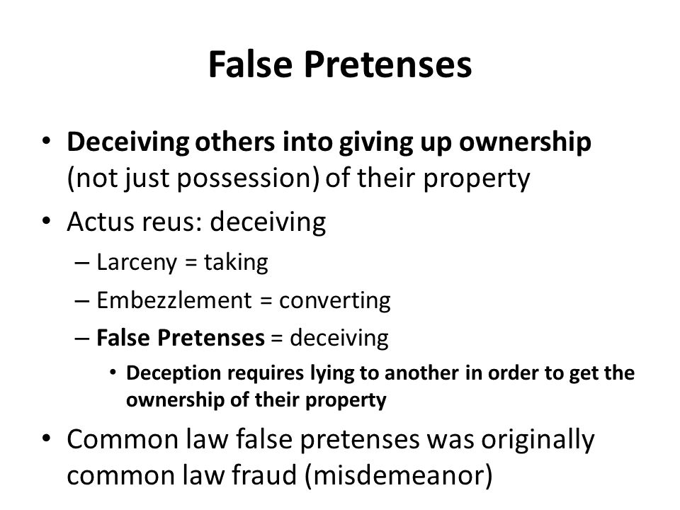 False Pretenses Deceiving others into giving up ownership (not just possession) of their property. Actus reus: deceiving.