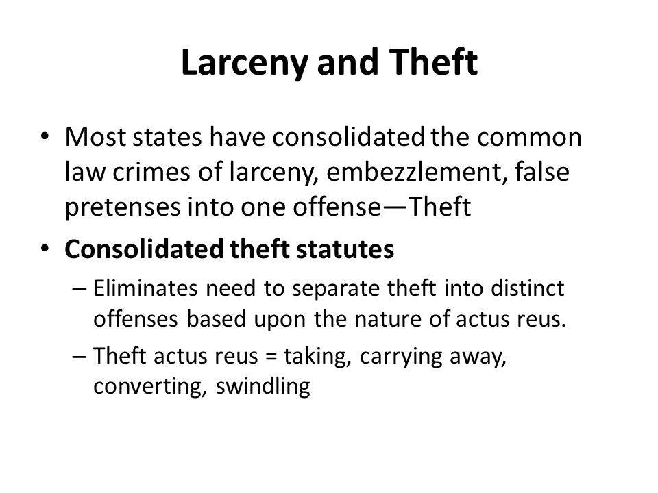 Larceny and Theft Most states have consolidated the common law crimes of larceny, embezzlement, false pretenses into one offense—Theft.