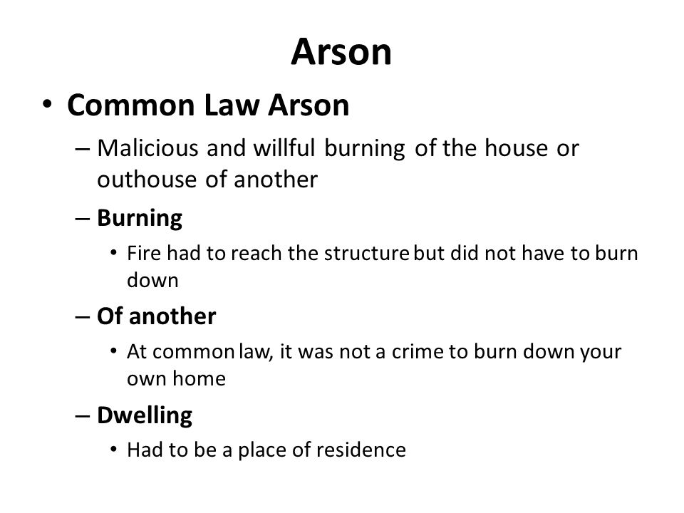 Arson Common Law Arson. Malicious and willful burning of the house or outhouse of another. Burning.