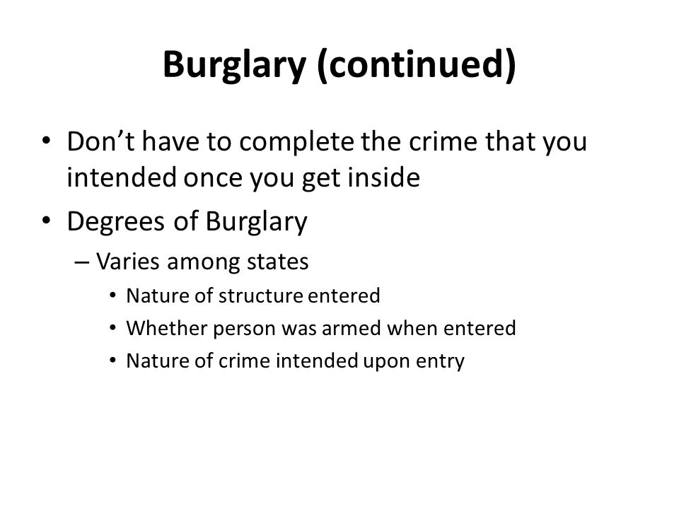 Burglary (continued) Don't have to complete the crime that you intended once you get inside. Degrees of Burglary.