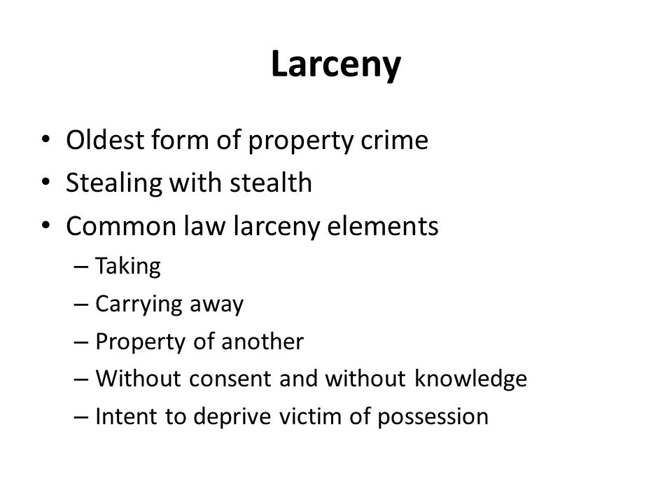 Larceny Oldest form of property crime Stealing with stealth