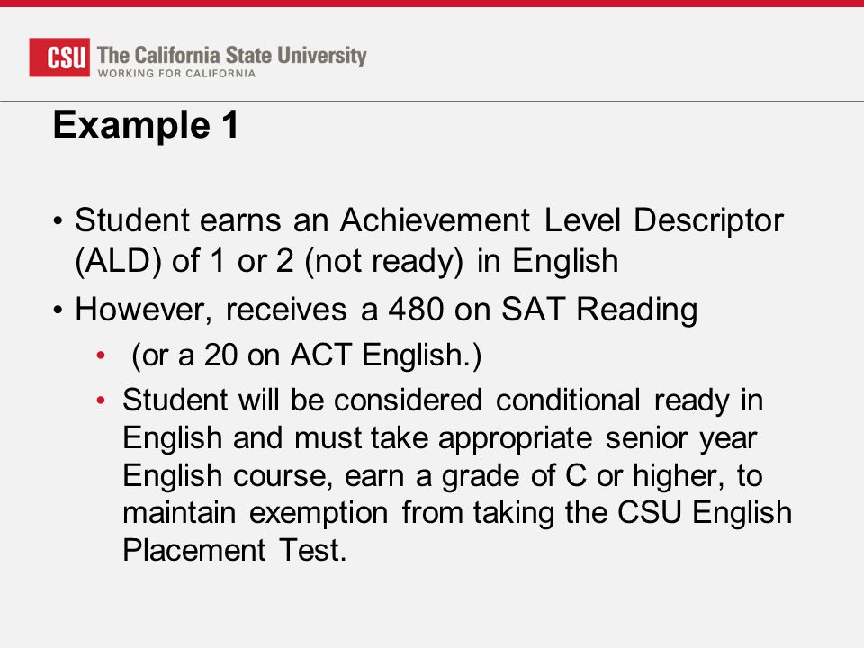 Example 1 Student earns an Achievement Level Descriptor (ALD) of 1 or 2 (not ready) in English. However, receives a 480 on SAT Reading.