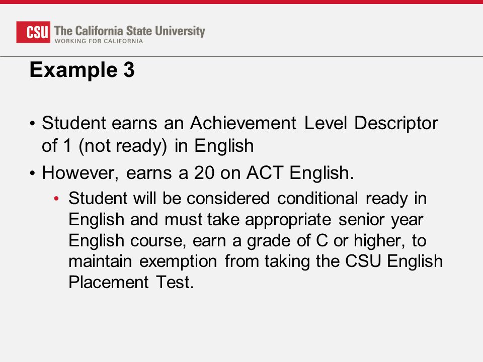 Example 3 Student earns an Achievement Level Descriptor of 1 (not ready) in English. However, earns a 20 on ACT English.
