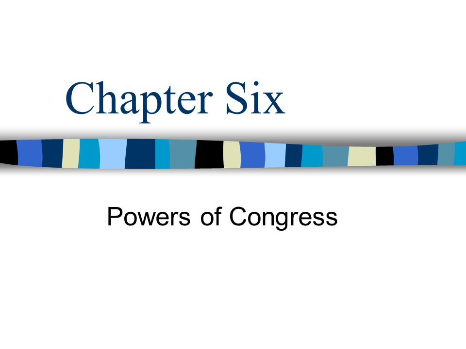 Chapter Six Powers of Congress