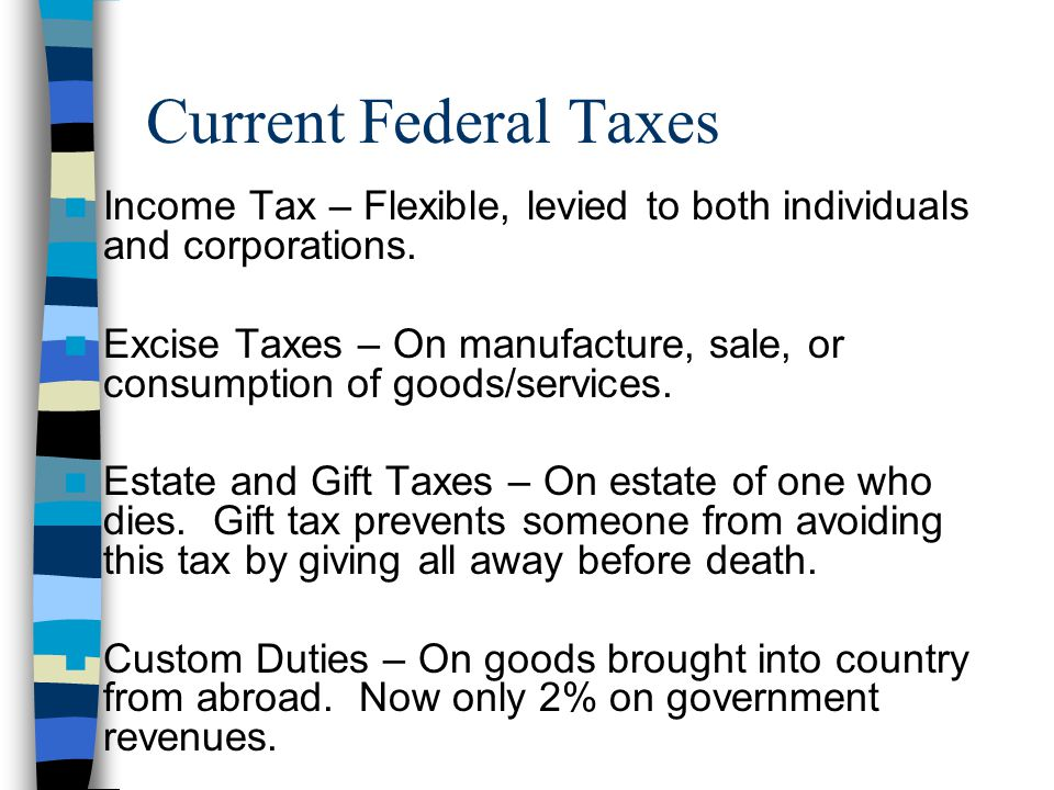 Current Federal Taxes Income Tax – Flexible, levied to both individuals and corporations.