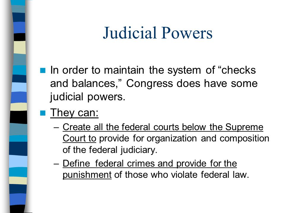 Judicial Powers In order to maintain the system of checks and balances, Congress does have some judicial powers.