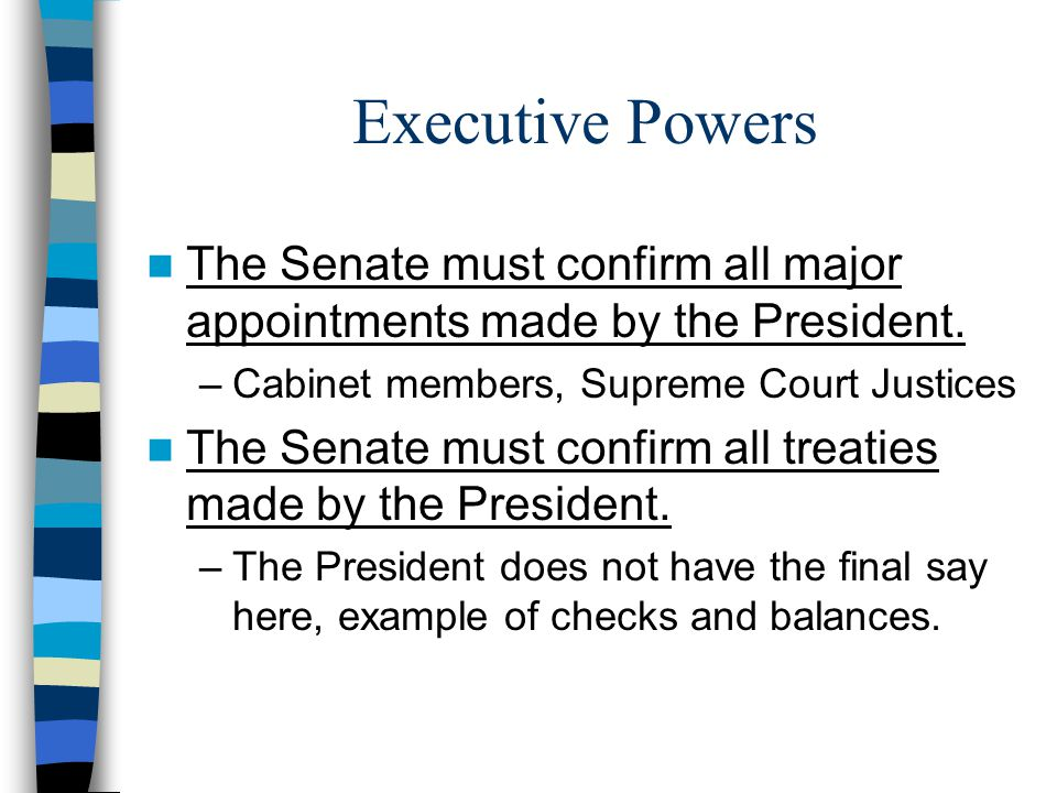 Executive Powers The Senate must confirm all major appointments made by the President. Cabinet members, Supreme Court Justices.