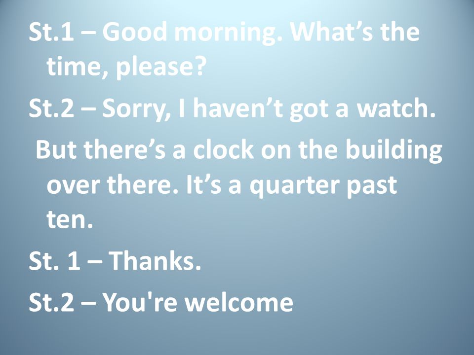 St. 1 – Good morning. What's the time, please. St