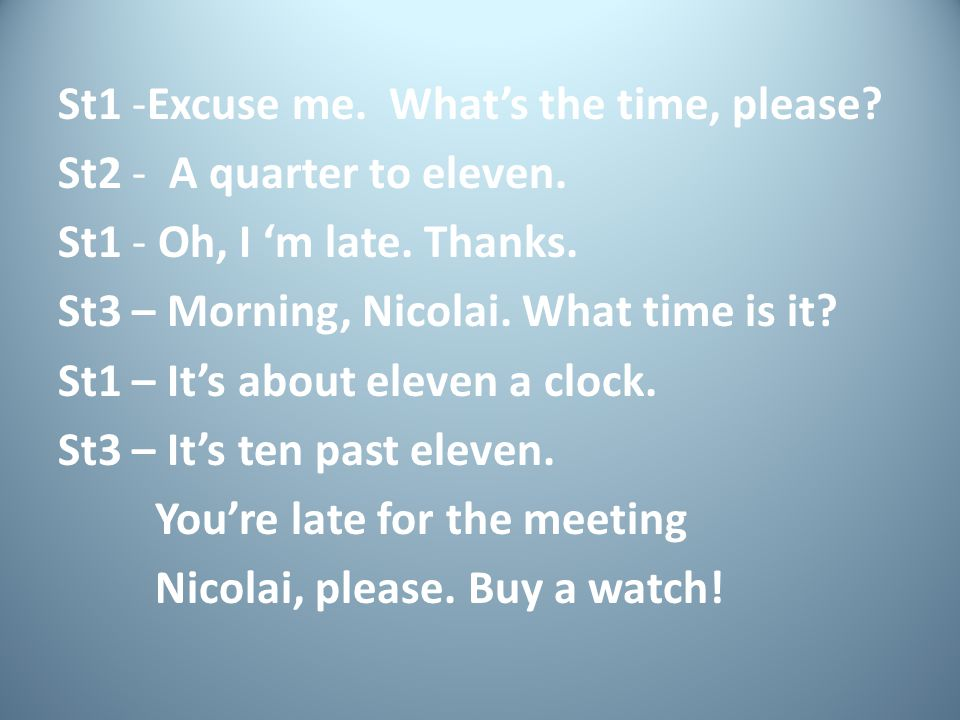 St1 -Excuse me. What's the time, please. St2 - A quarter to eleven