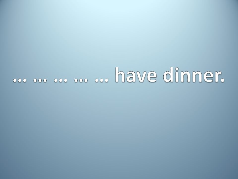 … … … … … have dinner.