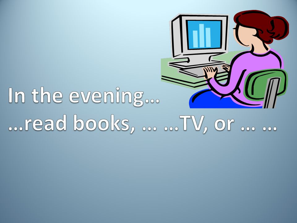 In the evening… …read books, … …TV, or … …