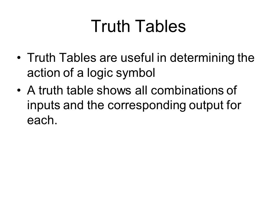 Truth Tables Truth Tables are useful in determining the action of a logic symbol.