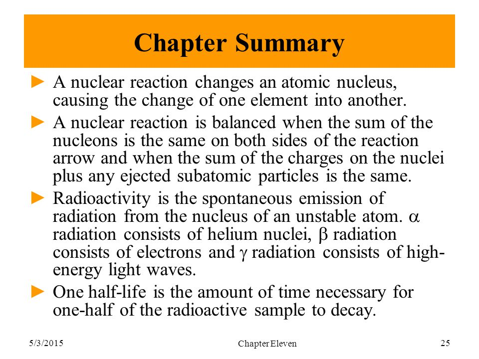 Chapter Summary A nuclear reaction changes an atomic nucleus, causing the change of one element into another.