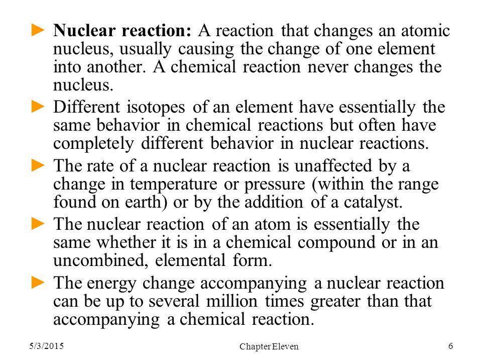 Nuclear reaction: A reaction that changes an atomic nucleus, usually causing the change of one element into another. A chemical reaction never changes the nucleus.