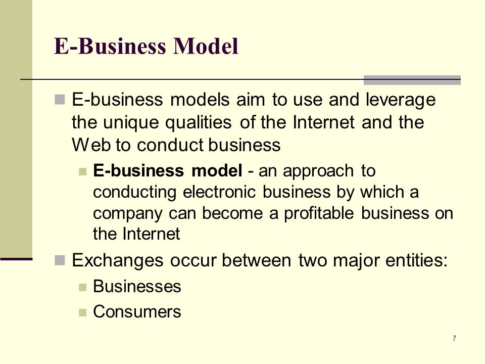 E-Business Model E-business models aim to use and leverage the unique qualities of the Internet and the Web to conduct business.