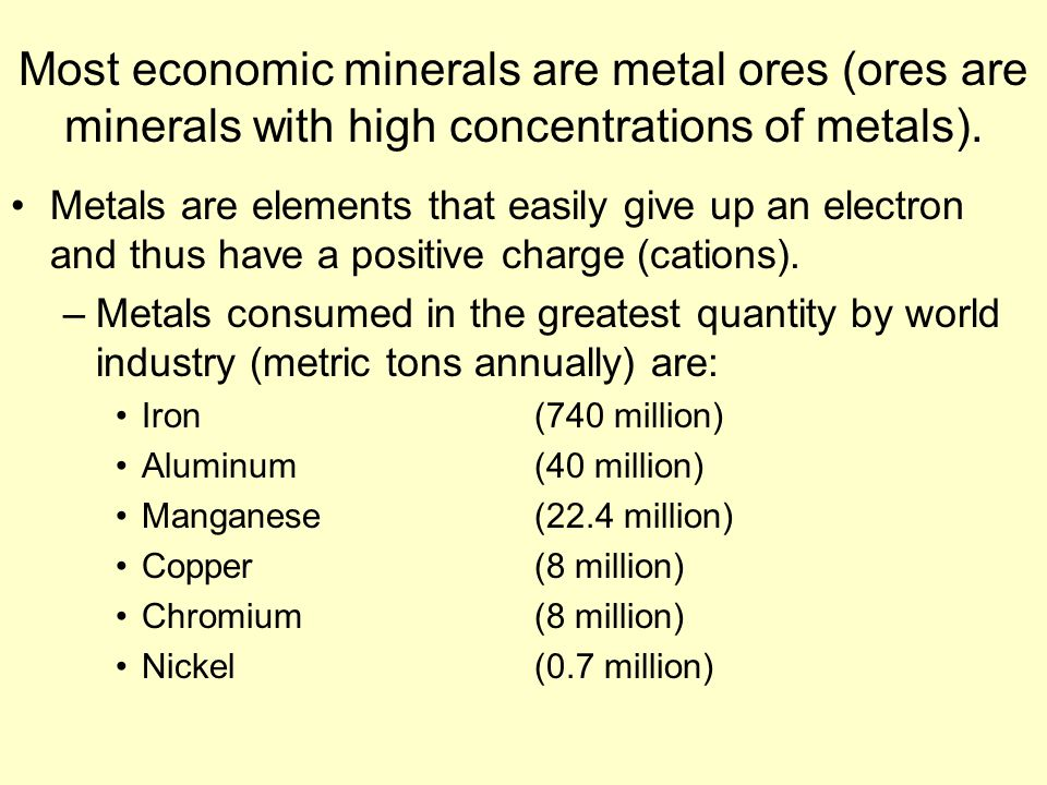 Most economic minerals are metal ores (ores are minerals with high concentrations of metals).
