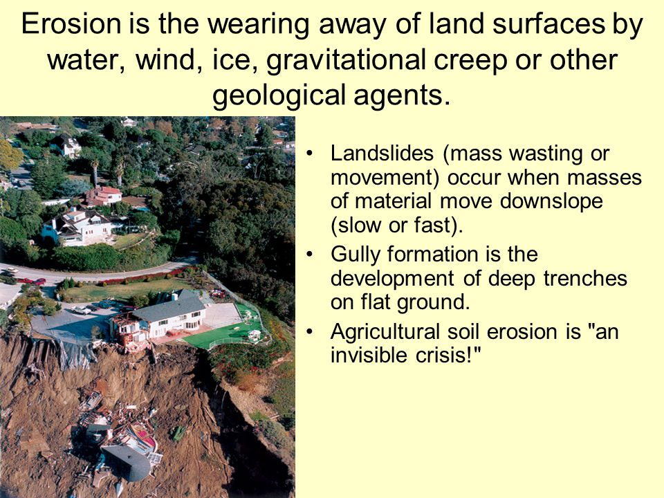 Erosion is the wearing away of land surfaces by water, wind, ice, gravitational creep or other geological agents.