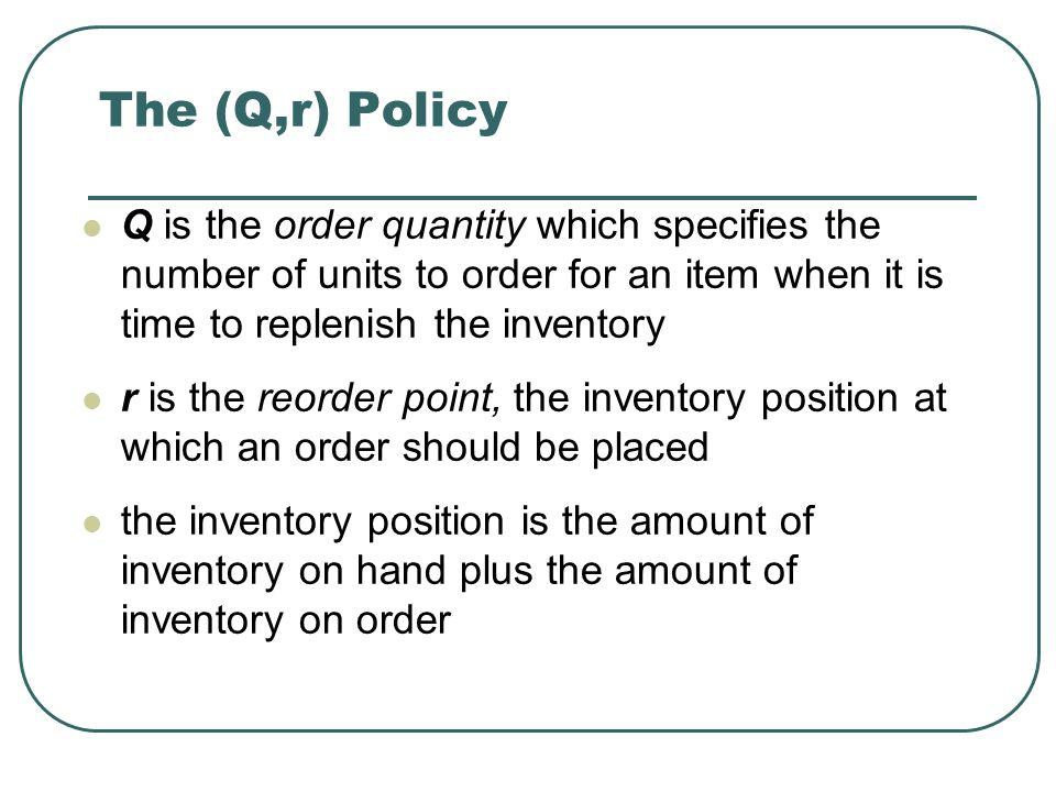 The (Q,r) Policy Q is the order quantity which specifies the number of units to order for an item when it is time to replenish the inventory.