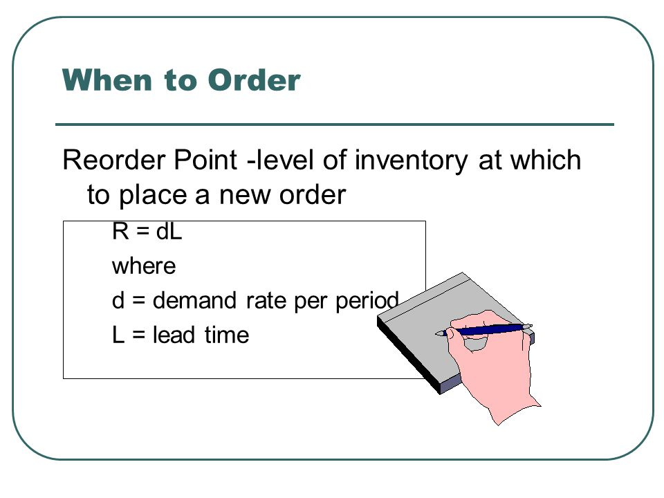 When to Order Reorder Point -level of inventory at which to place a new order. R = dL. where. d = demand rate per period.